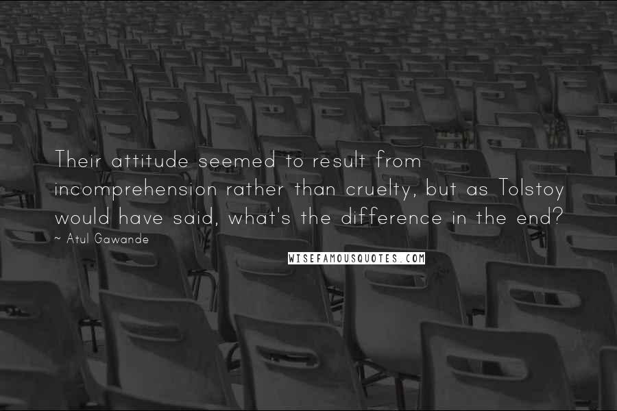 Atul Gawande quotes: Their attitude seemed to result from incomprehension rather than cruelty, but as Tolstoy would have said, what's the difference in the end?