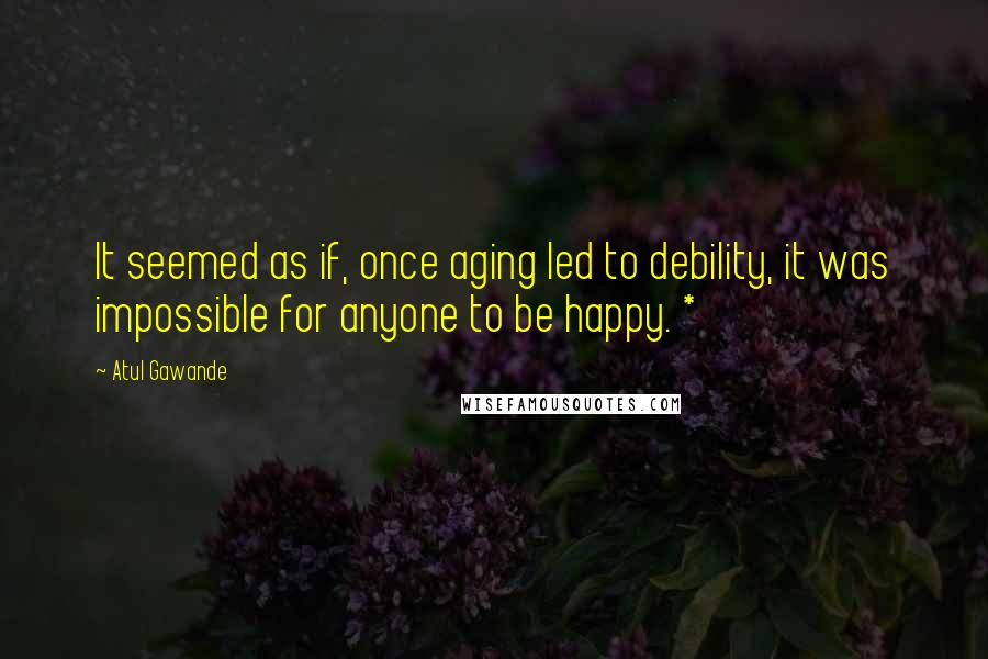 Atul Gawande quotes: It seemed as if, once aging led to debility, it was impossible for anyone to be happy. *
