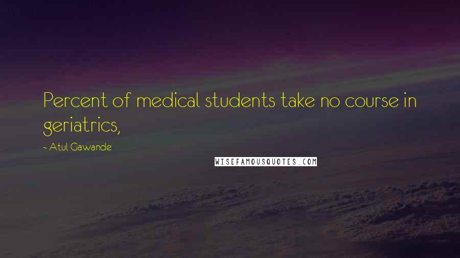 Atul Gawande quotes: Percent of medical students take no course in geriatrics,