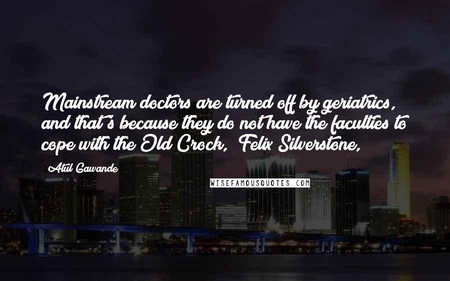 """Atul Gawande quotes: Mainstream doctors are turned off by geriatrics, and that's because they do not have the faculties to cope with the Old Crock,"""" Felix Silverstone,"""