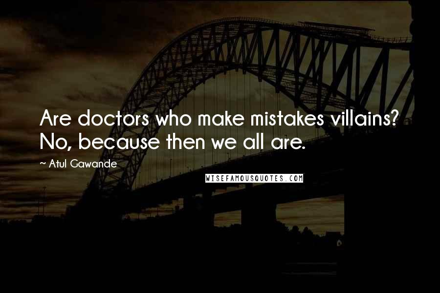 Atul Gawande quotes: Are doctors who make mistakes villains? No, because then we all are.