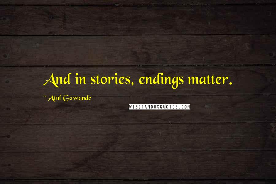 Atul Gawande quotes: And in stories, endings matter.