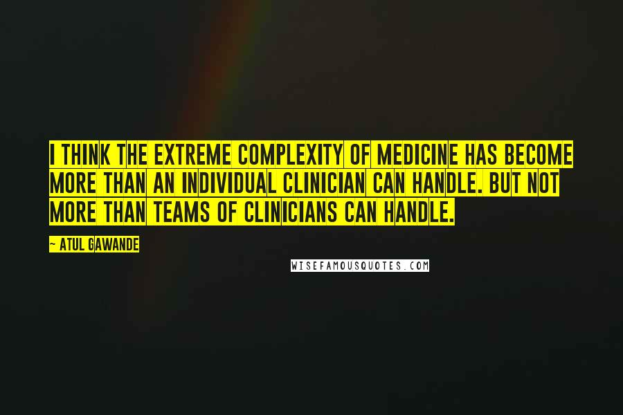 Atul Gawande quotes: I think the extreme complexity of medicine has become more than an individual clinician can handle. But not more than teams of clinicians can handle.