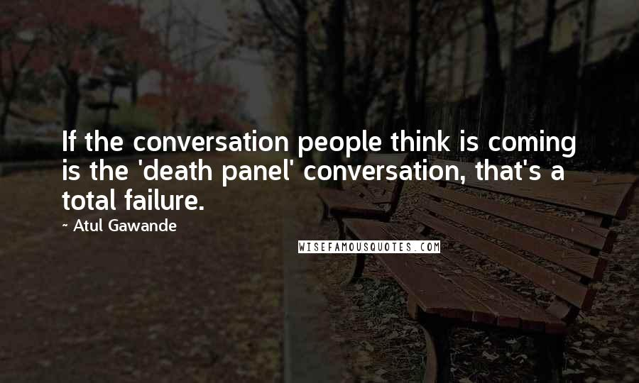 Atul Gawande quotes: If the conversation people think is coming is the 'death panel' conversation, that's a total failure.
