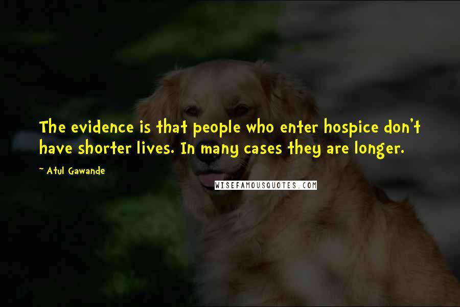 Atul Gawande quotes: The evidence is that people who enter hospice don't have shorter lives. In many cases they are longer.