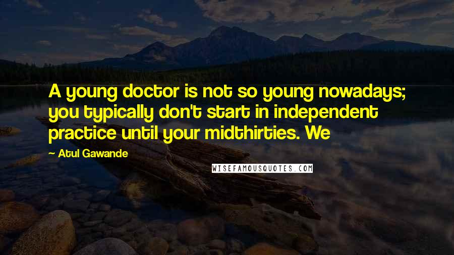 Atul Gawande quotes: A young doctor is not so young nowadays; you typically don't start in independent practice until your midthirties. We