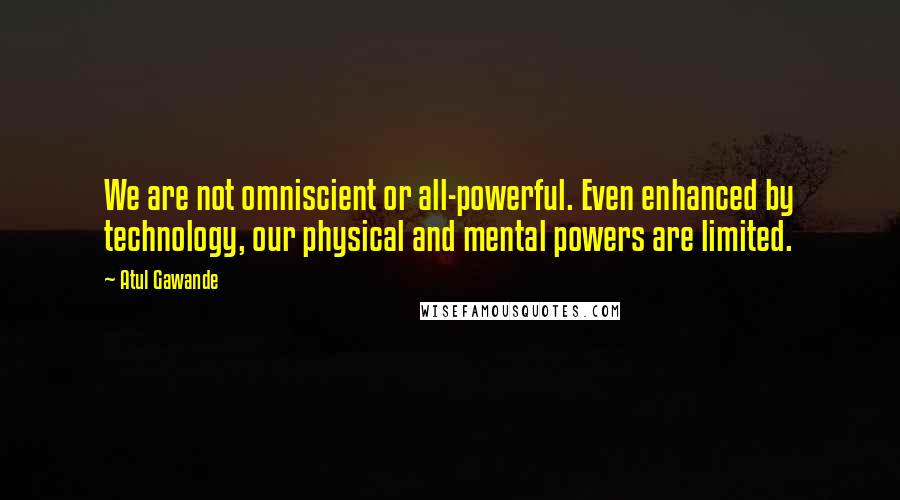 Atul Gawande quotes: We are not omniscient or all-powerful. Even enhanced by technology, our physical and mental powers are limited.