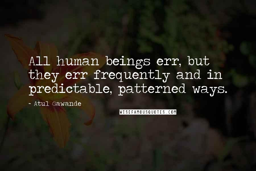 Atul Gawande quotes: All human beings err, but they err frequently and in predictable, patterned ways.