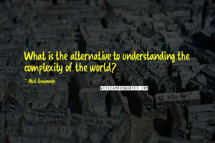 Atul Gawande quotes: What is the alternative to understanding the complexity of the world?