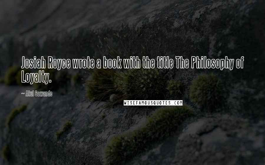 Atul Gawande quotes: Josiah Royce wrote a book with the title The Philosophy of Loyalty.