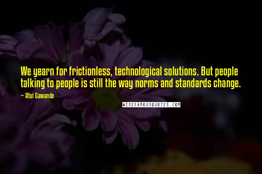 Atul Gawande quotes: We yearn for frictionless, technological solutions. But people talking to people is still the way norms and standards change.