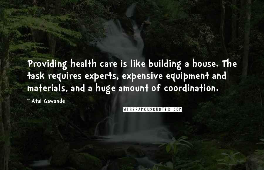 Atul Gawande quotes: Providing health care is like building a house. The task requires experts, expensive equipment and materials, and a huge amount of coordination.