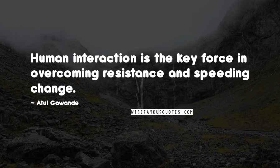 Atul Gawande quotes: Human interaction is the key force in overcoming resistance and speeding change.