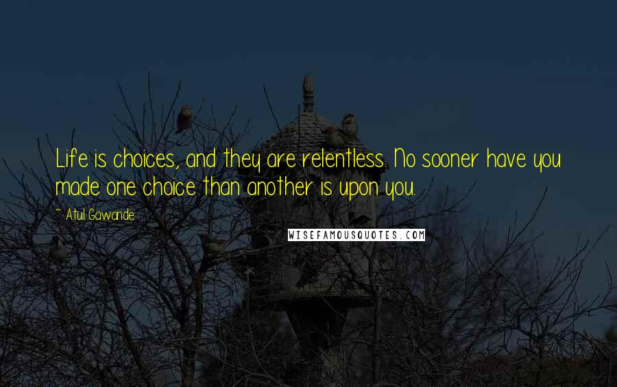 Atul Gawande quotes: Life is choices, and they are relentless. No sooner have you made one choice than another is upon you.