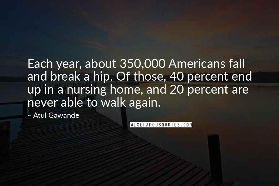 Atul Gawande quotes: Each year, about 350,000 Americans fall and break a hip. Of those, 40 percent end up in a nursing home, and 20 percent are never able to walk again.