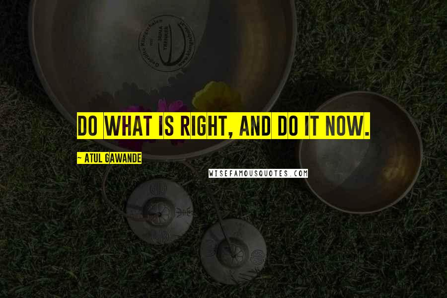 Atul Gawande quotes: Do what is right, and do it now.