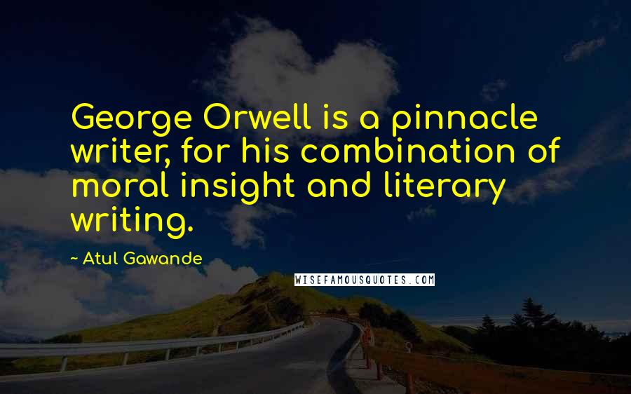 Atul Gawande quotes: George Orwell is a pinnacle writer, for his combination of moral insight and literary writing.