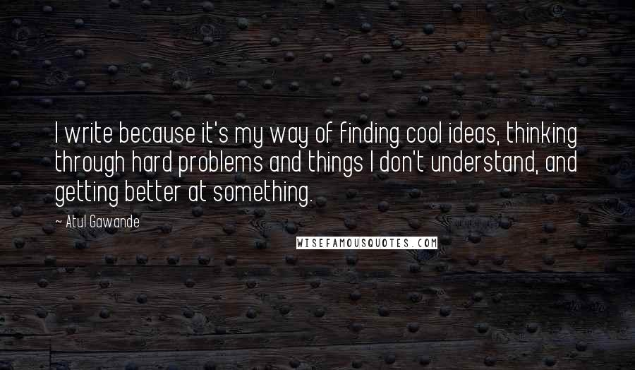 Atul Gawande quotes: I write because it's my way of finding cool ideas, thinking through hard problems and things I don't understand, and getting better at something.