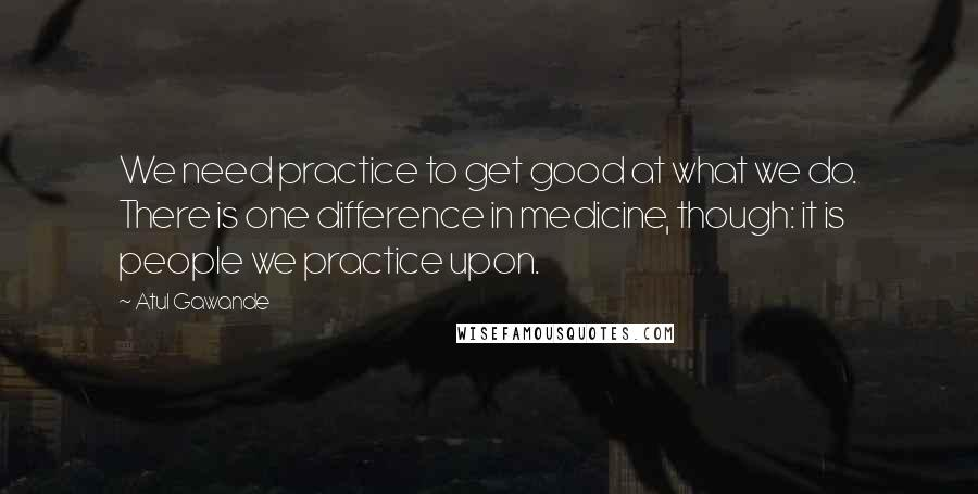 Atul Gawande quotes: We need practice to get good at what we do. There is one difference in medicine, though: it is people we practice upon.