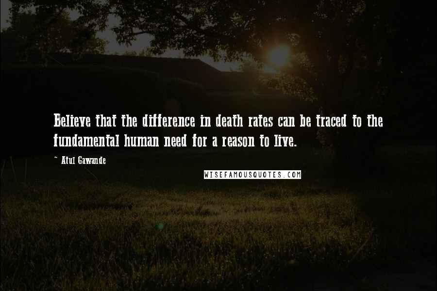 Atul Gawande quotes: Believe that the difference in death rates can be traced to the fundamental human need for a reason to live.