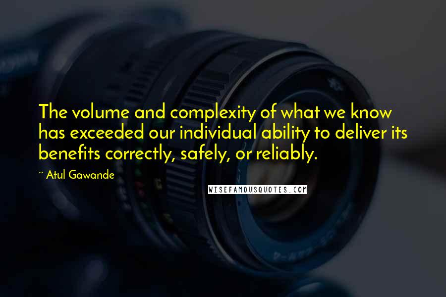 Atul Gawande quotes: The volume and complexity of what we know has exceeded our individual ability to deliver its benefits correctly, safely, or reliably.