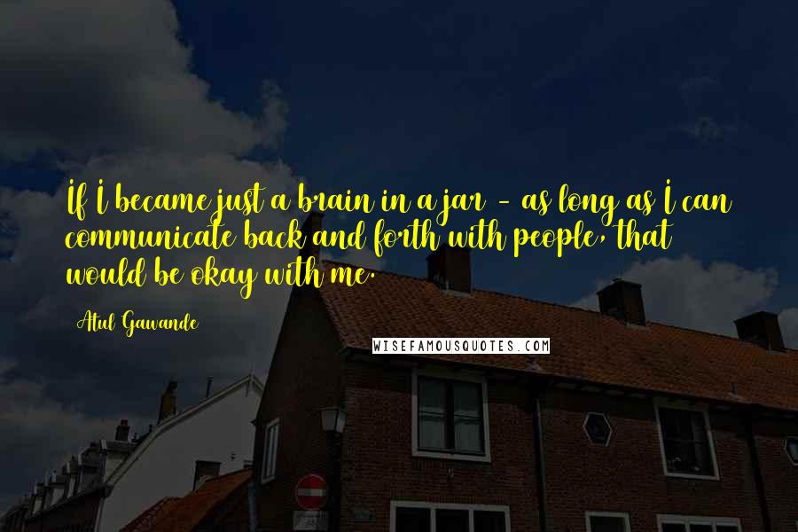 Atul Gawande quotes: If I became just a brain in a jar - as long as I can communicate back and forth with people, that would be okay with me.