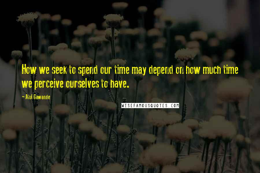 Atul Gawande quotes: How we seek to spend our time may depend on how much time we perceive ourselves to have.