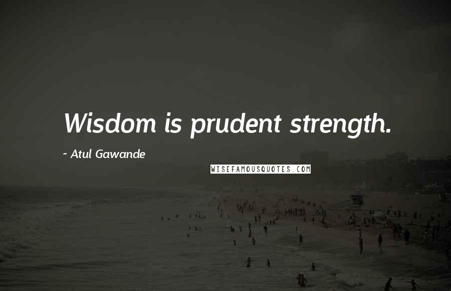 Atul Gawande quotes: Wisdom is prudent strength.
