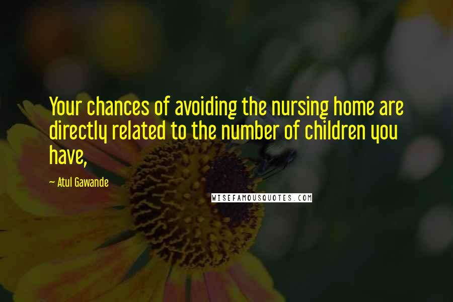 Atul Gawande quotes: Your chances of avoiding the nursing home are directly related to the number of children you have,