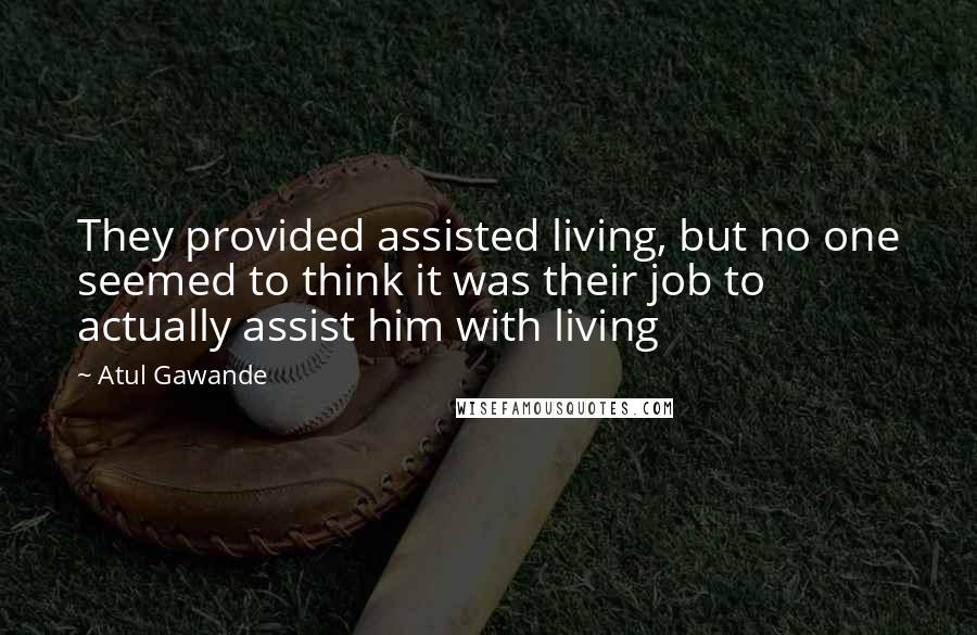 Atul Gawande quotes: They provided assisted living, but no one seemed to think it was their job to actually assist him with living