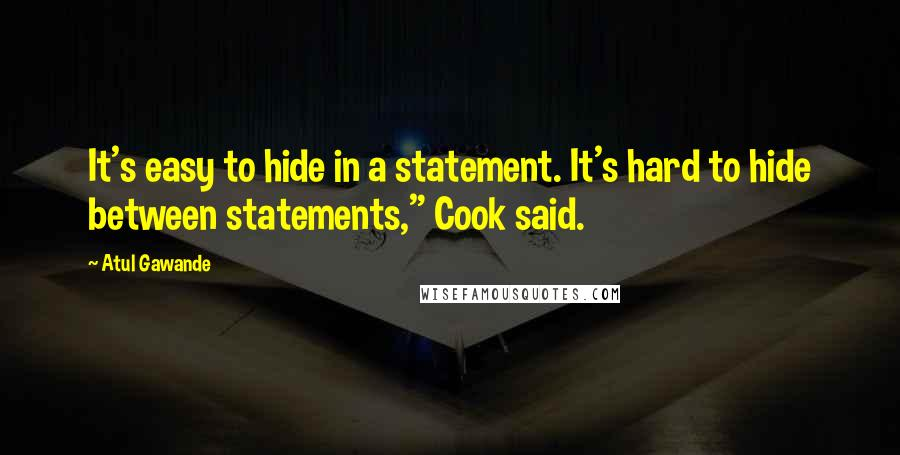 """Atul Gawande quotes: It's easy to hide in a statement. It's hard to hide between statements,"""" Cook said."""