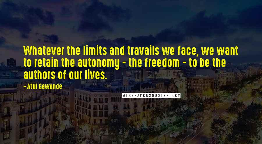 Atul Gawande quotes: Whatever the limits and travails we face, we want to retain the autonomy - the freedom - to be the authors of our lives.