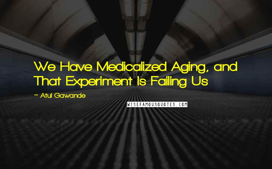 Atul Gawande quotes: We Have Medicalized Aging, and That Experiment Is Failing Us