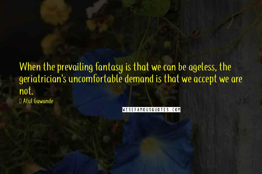 Atul Gawande quotes: When the prevailing fantasy is that we can be ageless, the geriatrician's uncomfortable demand is that we accept we are not.