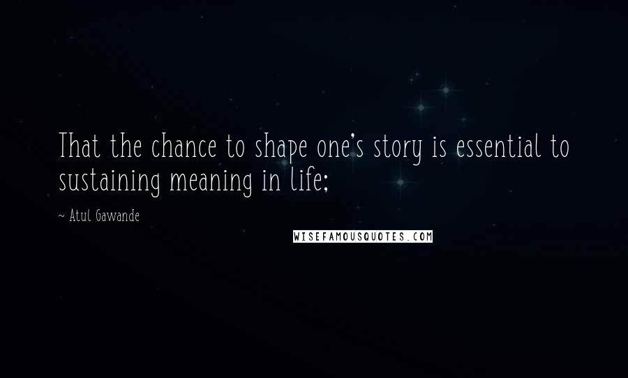 Atul Gawande quotes: That the chance to shape one's story is essential to sustaining meaning in life;