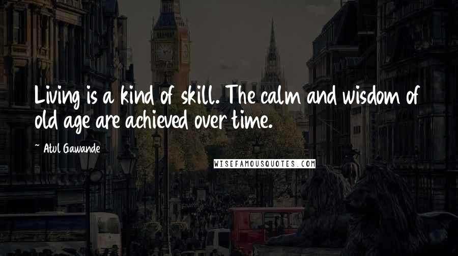 Atul Gawande quotes: Living is a kind of skill. The calm and wisdom of old age are achieved over time.