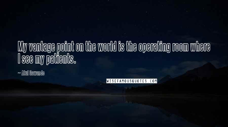 Atul Gawande quotes: My vantage point on the world is the operating room where I see my patients.