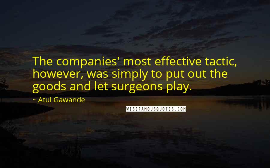 Atul Gawande quotes: The companies' most effective tactic, however, was simply to put out the goods and let surgeons play.