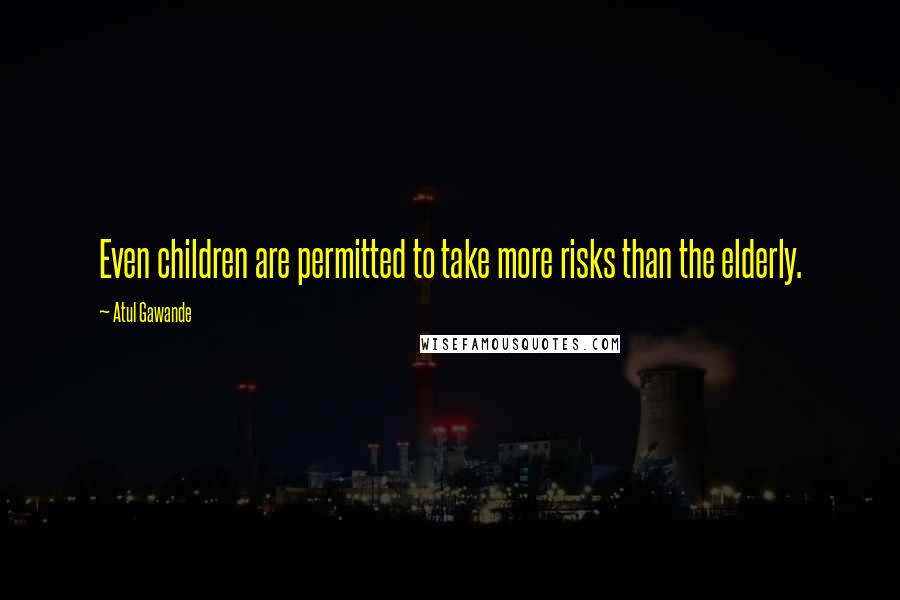 Atul Gawande quotes: Even children are permitted to take more risks than the elderly.