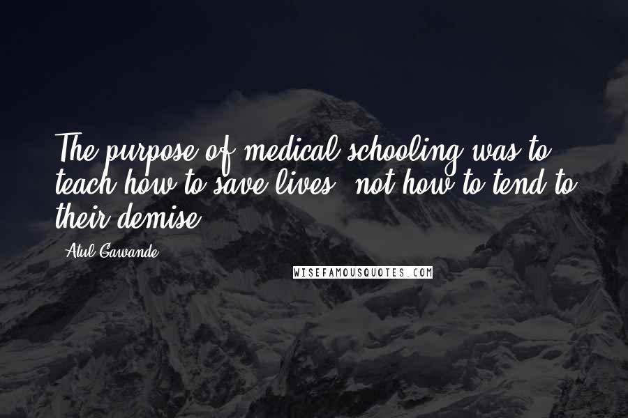 Atul Gawande quotes: The purpose of medical schooling was to teach how to save lives, not how to tend to their demise.
