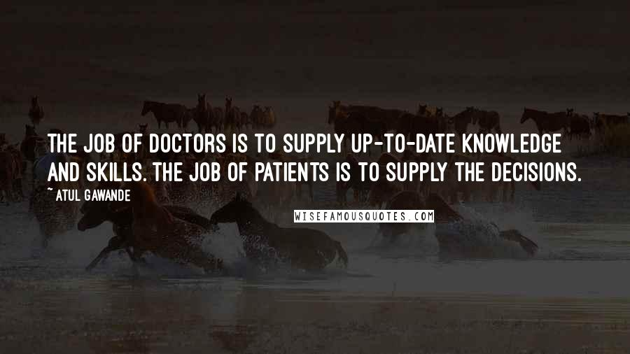 Atul Gawande quotes: The job of doctors is to supply up-to-date knowledge and skills. The job of patients is to supply the decisions.