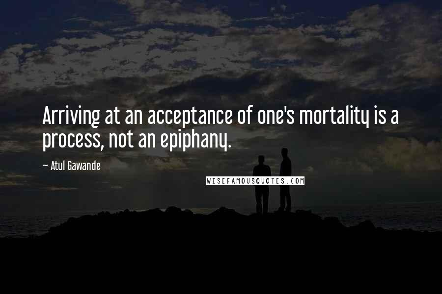Atul Gawande quotes: Arriving at an acceptance of one's mortality is a process, not an epiphany.