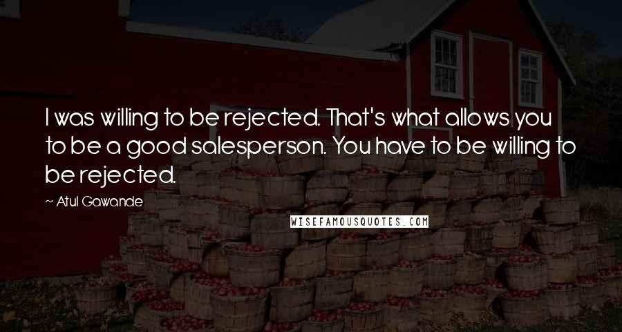 Atul Gawande quotes: I was willing to be rejected. That's what allows you to be a good salesperson. You have to be willing to be rejected.