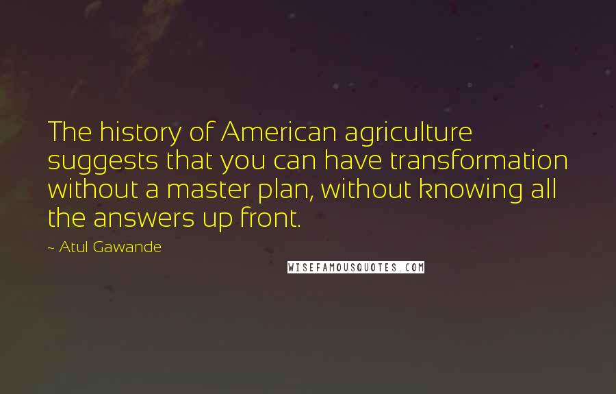 Atul Gawande quotes: The history of American agriculture suggests that you can have transformation without a master plan, without knowing all the answers up front.