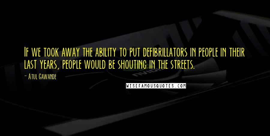 Atul Gawande quotes: If we took away the ability to put defibrillators in people in their last years, people would be shouting in the streets.
