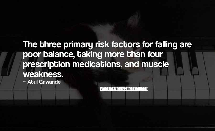 Atul Gawande quotes: The three primary risk factors for falling are poor balance, taking more than four prescription medications, and muscle weakness.