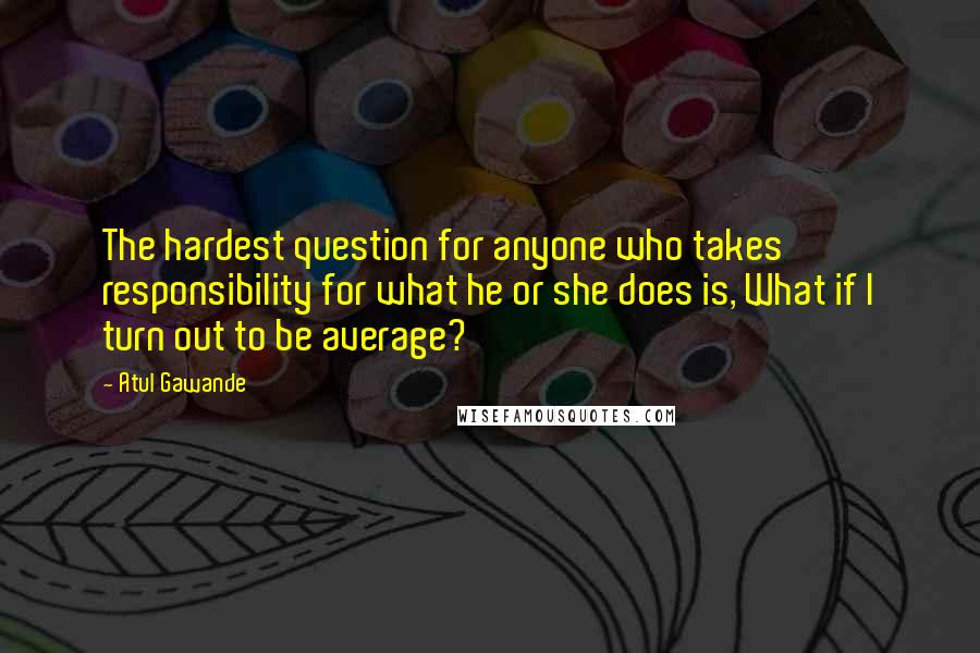 Atul Gawande quotes: The hardest question for anyone who takes responsibility for what he or she does is, What if I turn out to be average?