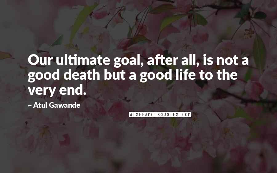 Atul Gawande quotes: Our ultimate goal, after all, is not a good death but a good life to the very end.