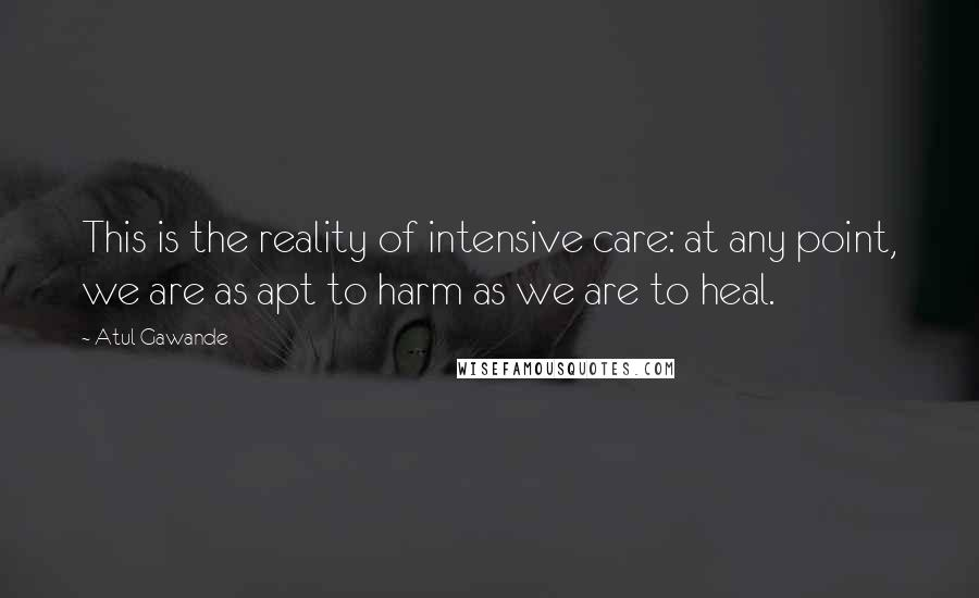 Atul Gawande quotes: This is the reality of intensive care: at any point, we are as apt to harm as we are to heal.