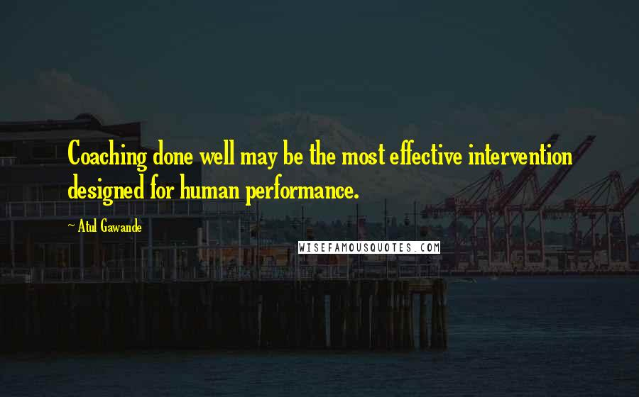 Atul Gawande quotes: Coaching done well may be the most effective intervention designed for human performance.
